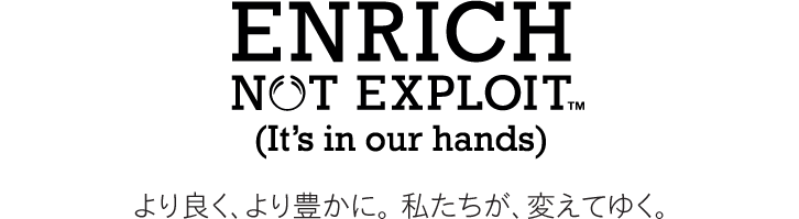 ENDRICH NOT EXPLOIT™ (It's in our hands) より良く、より豊かに。 私たちが、変えてゆく。